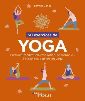 50 exercices de yoga : postures, méditation, respiration, philosophie... : s'initier aux 8 piliers du yoga
